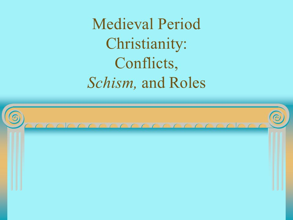 Medieval Period Christianity: Conflicts, Schism, and Roles