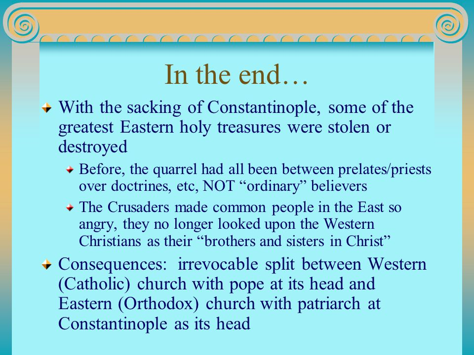 In the end… With the sacking of Constantinople, some of the greatest Eastern holy treasures were stolen or destroyed Before, the quarrel had all been