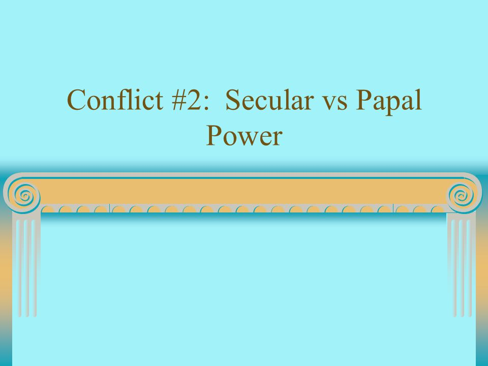 Conflict #2: Secular vs Papal Power