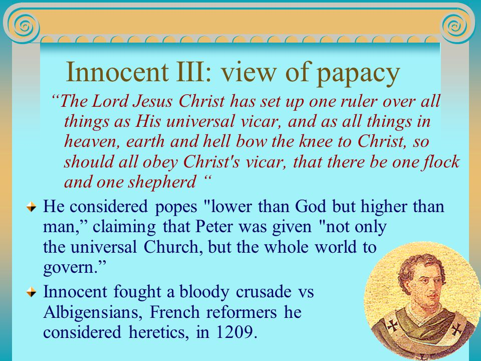 Innocent III: view of papacy The Lord Jesus Christ has set up one ruler over all things as His universal vicar, and as all things in heaven, earth and hell bow the knee to Christ, so should all obey Christ s vicar, that there be one flock and one shepherd He considered popes lower than God but higher than man, claiming that Peter was given not only the universal Church, but the whole world to govern. Innocent fought a bloody crusade vs Albigensians, French reformers he considered heretics, in 1209.