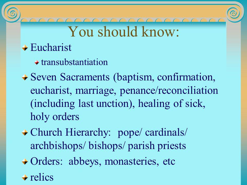 You should know: Eucharist transubstantiation Seven Sacraments (baptism, confirmation, eucharist, marriage, penance/reconciliation (including last unc