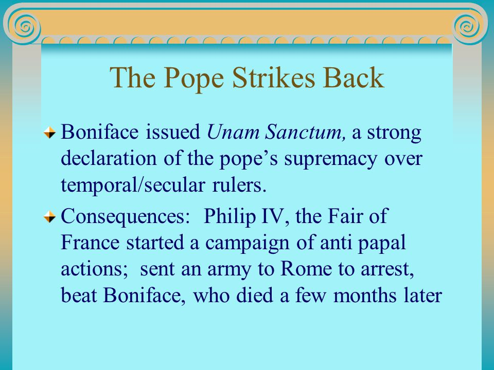 The Pope Strikes Back Boniface issued Unam Sanctum, a strong declaration of the pope's supremacy over temporal/secular rulers. Consequences: Philip IV