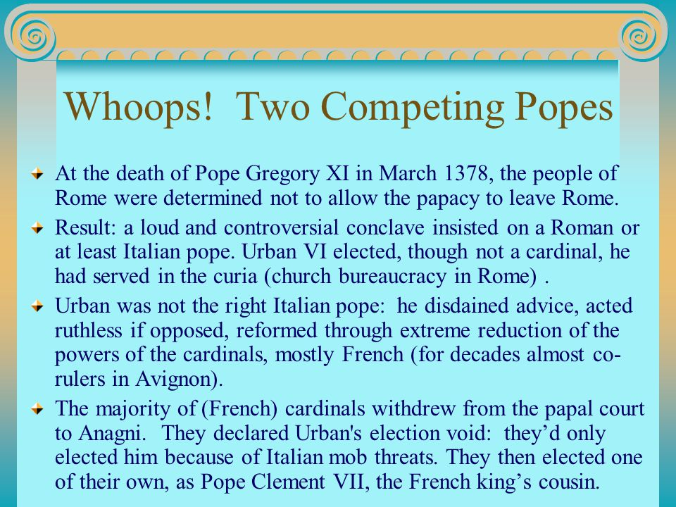 Whoops! Two Competing Popes At the death of Pope Gregory XI in March 1378, the people of Rome were determined not to allow the papacy to leave Rome. R