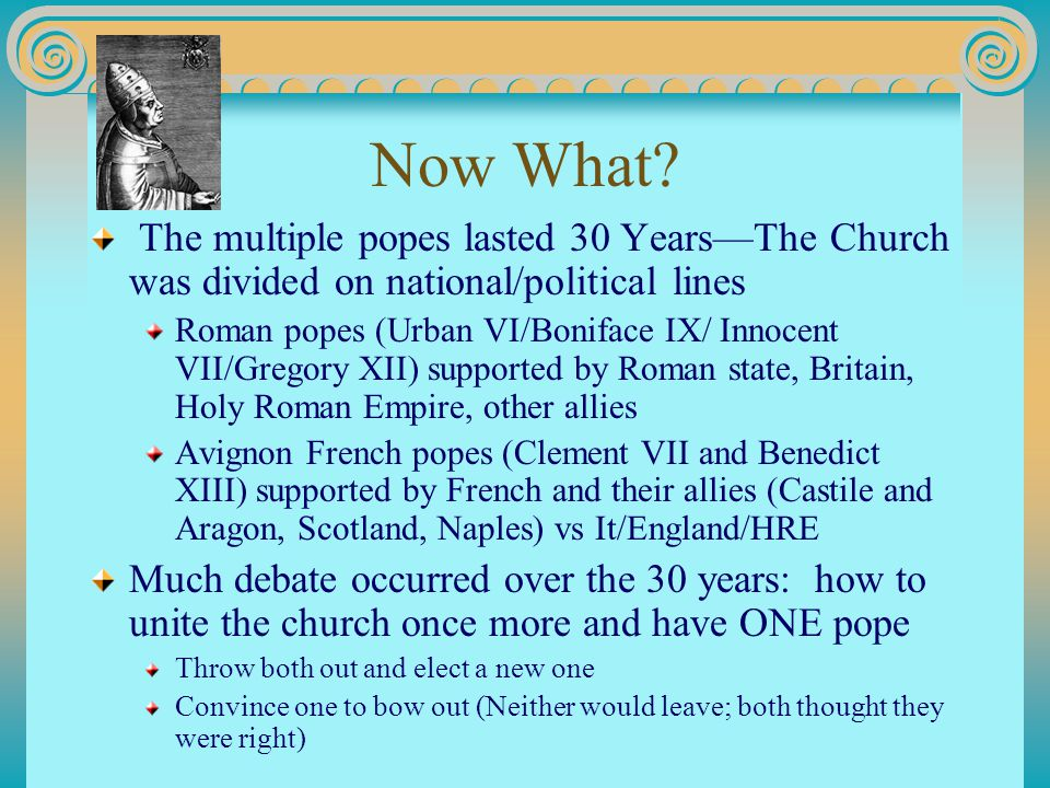 Now What? The multiple popes lasted 30 Years—The Church was divided on national/political lines Roman popes (Urban VI/Boniface IX/ Innocent VII/Gregor