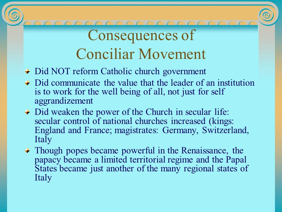 Consequences of Conciliar Movement Did NOT reform Catholic church government Did communicate the value that the leader of an institution is to work for the well being of all, not just for self aggrandizement Did weaken the power of the Church in secular life: secular control of national churches increased (kings: England and France; magistrates: Germany, Switzerland, Italy Though popes became powerful in the Renaissance, the papacy became a limited territorial regime and the Papal States became just another of the many regional states of Italy