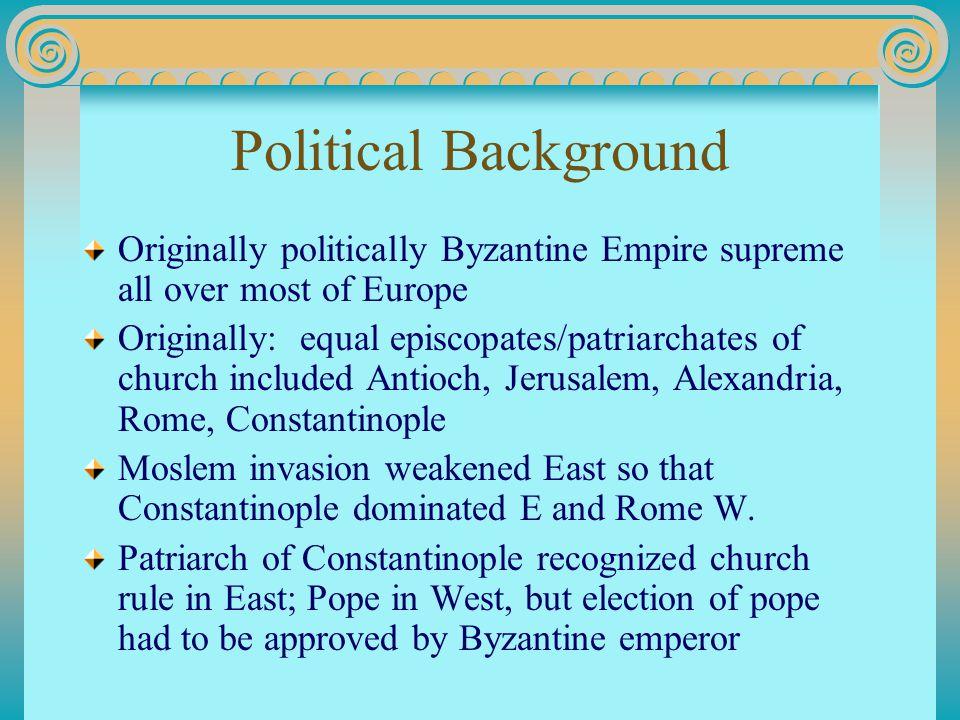 Political Background Originally politically Byzantine Empire supreme all over most of Europe Originally: equal episcopates/patriarchates of church inc