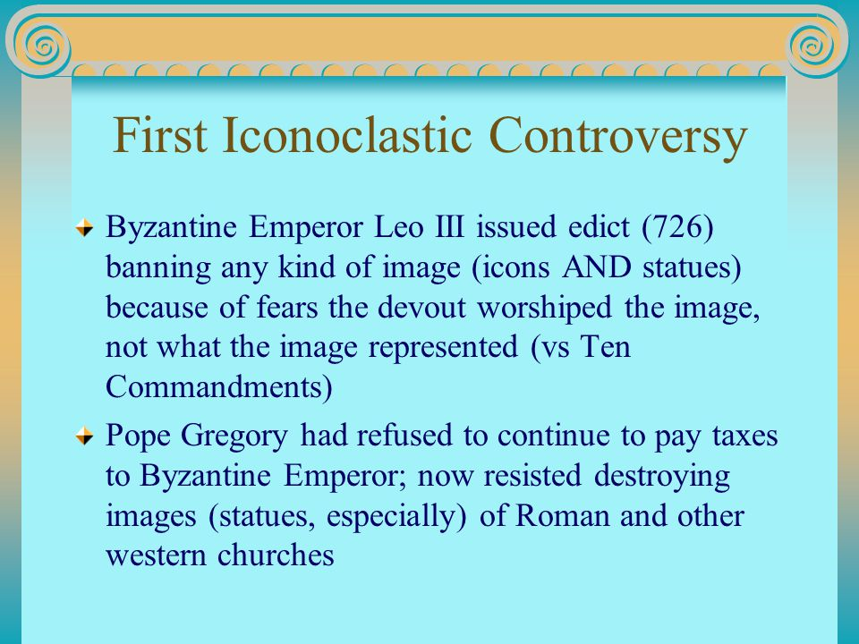 First Iconoclastic Controversy Byzantine Emperor Leo III issued edict (726) banning any kind of image (icons AND statues) because of fears the devout worshiped the image, not what the image represented (vs Ten Commandments) Pope Gregory had refused to continue to pay taxes to Byzantine Emperor; now resisted destroying images (statues, especially) of Roman and other western churches