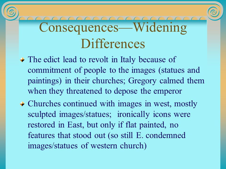 Consequences—Widening Differences The edict lead to revolt in Italy because of commitment of people to the images (statues and paintings) in their churches; Gregory calmed them when they threatened to depose the emperor Churches continued with images in west, mostly sculpted images/statues; ironically icons were restored in East, but only if flat painted, no features that stood out (so still E.