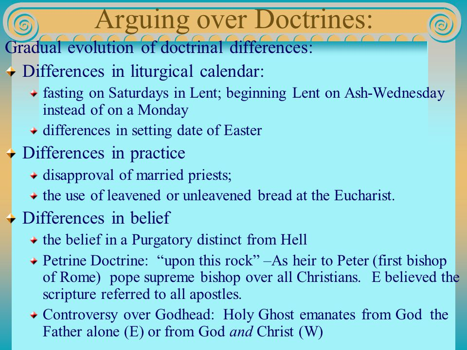 Arguing over Doctrines: Gradual evolution of doctrinal differences: Differences in liturgical calendar: fasting on Saturdays in Lent; beginning Lent on Ash-Wednesday instead of on a Monday differences in setting date of Easter Differences in practice disapproval of married priests; the use of leavened or unleavened bread at the Eucharist.