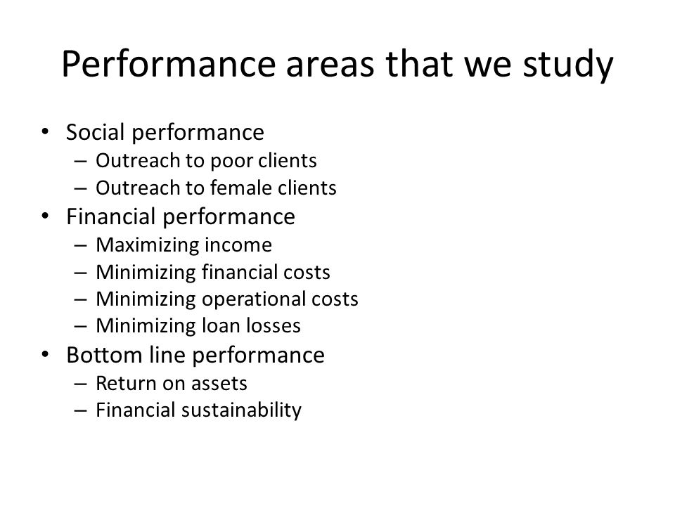 Performance areas that we study Social performance – Outreach to poor clients – Outreach to female clients Financial performance – Maximizing income – Minimizing financial costs – Minimizing operational costs – Minimizing loan losses Bottom line performance – Return on assets – Financial sustainability