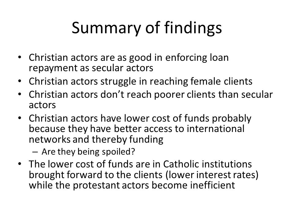 Summary of findings Christian actors are as good in enforcing loan repayment as secular actors Christian actors struggle in reaching female clients Ch