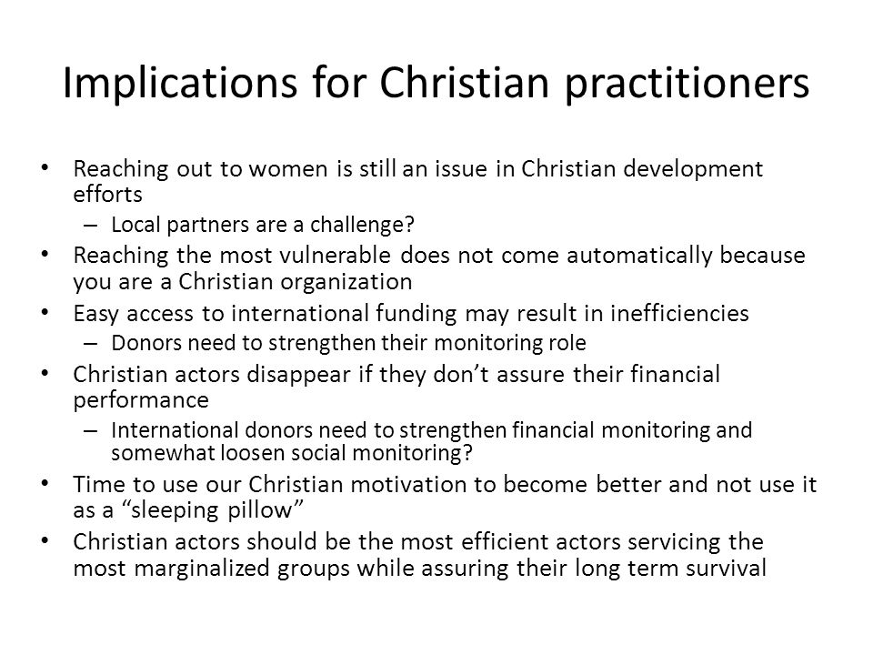 Implications for Christian practitioners Reaching out to women is still an issue in Christian development efforts – Local partners are a challenge.