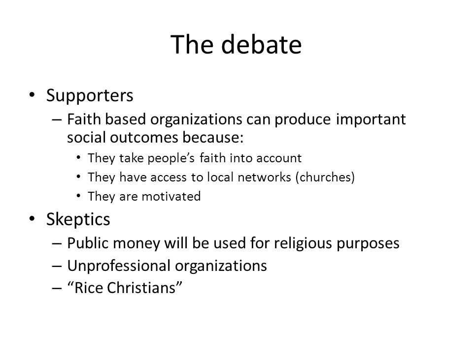 The debate Supporters – Faith based organizations can produce important social outcomes because: They take people's faith into account They have access to local networks (churches) They are motivated Skeptics – Public money will be used for religious purposes – Unprofessional organizations – Rice Christians