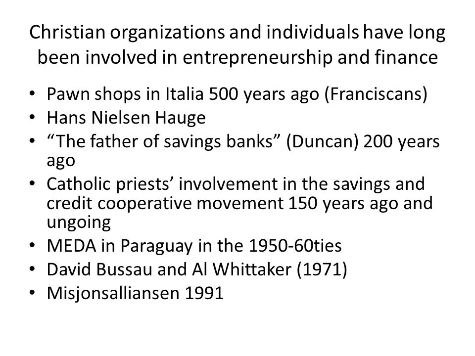 Christian organizations and individuals have long been involved in entrepreneurship and finance Pawn shops in Italia 500 years ago (Franciscans) Hans Nielsen Hauge The father of savings banks (Duncan) 200 years ago Catholic priests' involvement in the savings and credit cooperative movement 150 years ago and ungoing MEDA in Paraguay in the 1950-60ties David Bussau and Al Whittaker (1971) Misjonsalliansen 1991