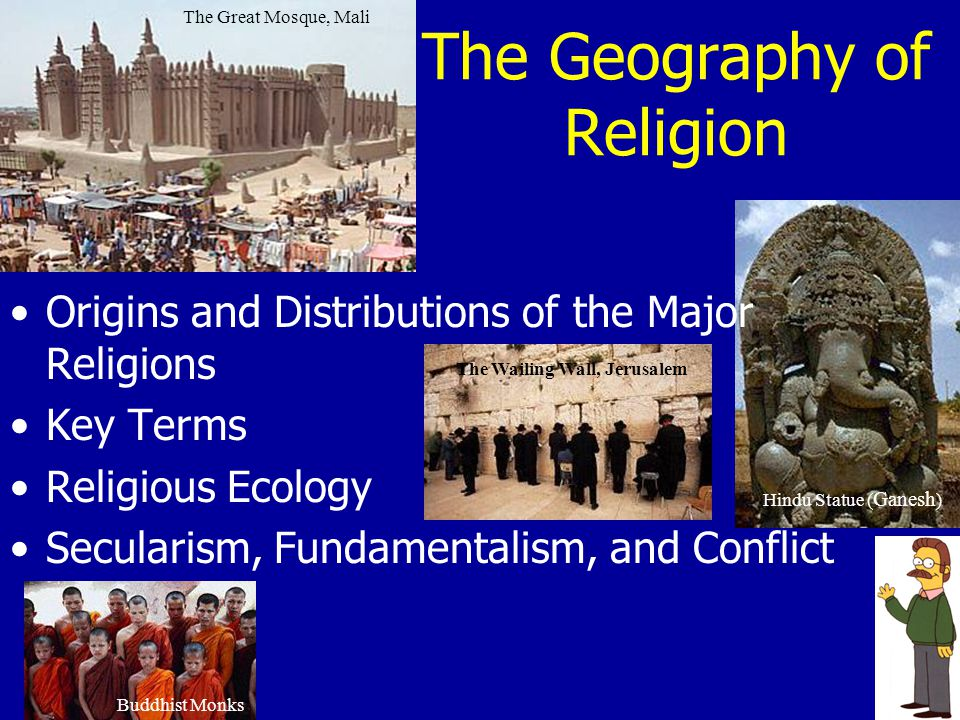 The Geography of Religion The Great Mosque, Mali The Wailing Wall, Jerusalem Buddhist Monks Hindu Statue ( Ganesh ) Origins and Distributions of the M