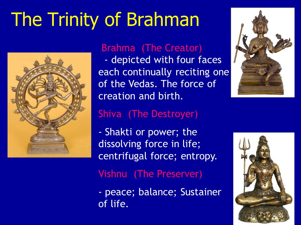 Brahma (The Creator) - depicted with four faces each continually reciting one of the Vedas. The force of creation and birth. Shiva (The Destroyer) - S