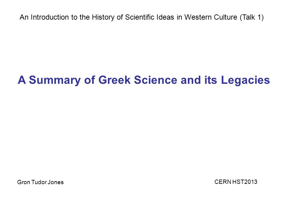 An Introduction to the History of Scientific Ideas in Western Culture (Talk 1) A Summary of Greek Science and its Legacies Gron Tudor Jones CERN HST20