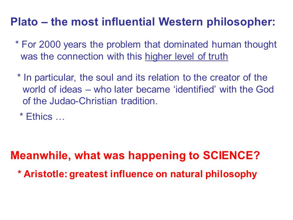 Plato – the most influential Western philosopher: * For 2000 years the problem that dominated human thought was the connection with this higher level