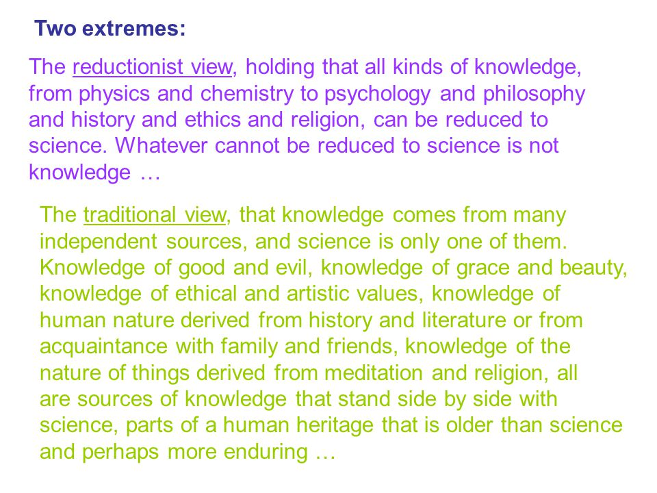 Two extremes: The reductionist view, holding that all kinds of knowledge, from physics and chemistry to psychology and philosophy and history and ethi