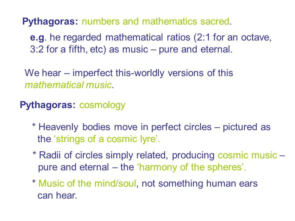 Pythagoras: numbers and mathematics sacred. e.g. he regarded mathematical ratios (2:1 for an octave, 3:2 for a fifth, etc) as music – pure and eternal