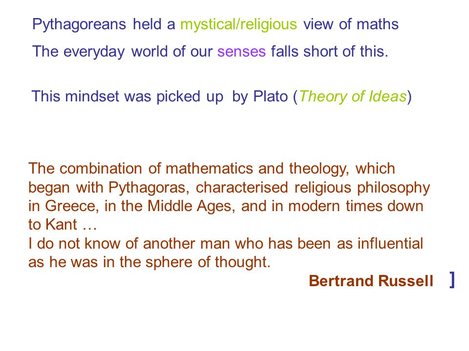 Pythagoreans held a mystical/religious view of maths The everyday world of our senses falls short of this. This mindset was picked up by Plato (Theory