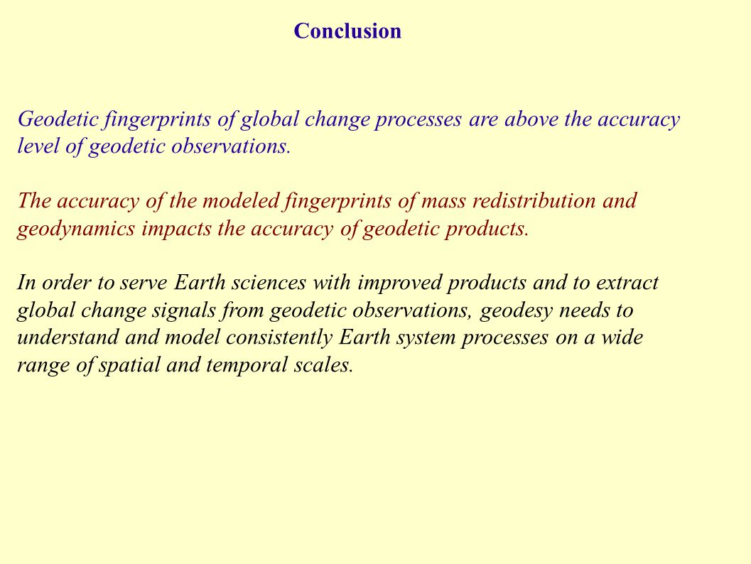 Conclusion Geodetic fingerprints of global change processes are above the accuracy level of geodetic observations. The accuracy of the modeled fingerp