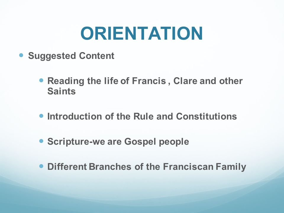 ORIENTATION Suggested Content Reading the life of Francis, Clare and other Saints Introduction of the Rule and Constitutions Scripture-we are Gospel people Different Branches of the Franciscan Family