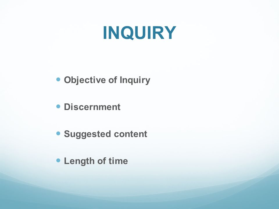INQUIRY Objective of Inquiry Discernment Suggested content Length of time