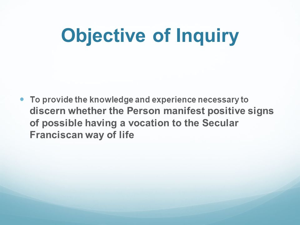 Objective of Inquiry To provide the knowledge and experience necessary to discern whether the Person manifest positive signs of possible having a voca