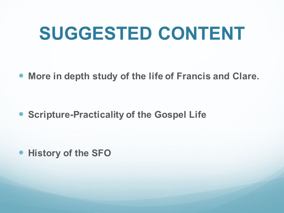 SUGGESTED CONTENT More in depth study of the life of Francis and Clare. Scripture-Practicality of the Gospel Life History of the SFO