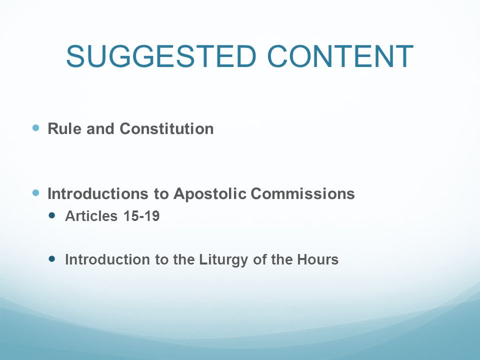 SUGGESTED CONTENT Rule and Constitution Introductions to Apostolic Commissions Articles 15-19 Introduction to the Liturgy of the Hours