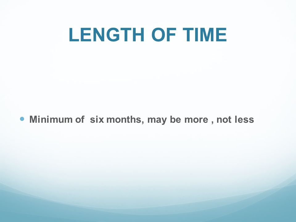 LENGTH OF TIME Minimum of six months, may be more, not less