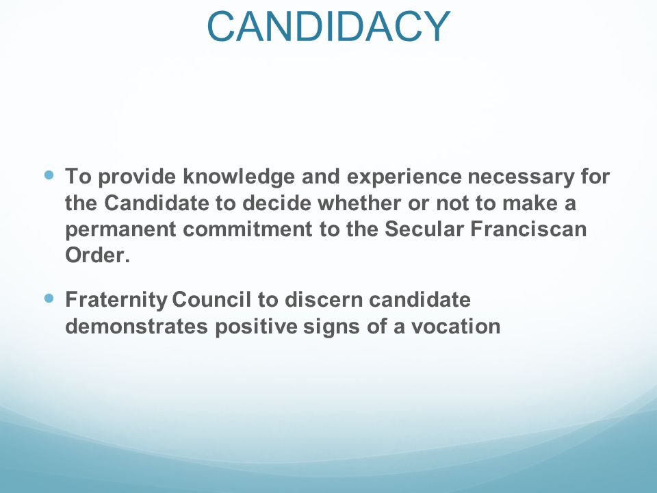 OBJECTIVES OF CANDIDACY To provide knowledge and experience necessary for the Candidate to decide whether or not to make a permanent commitment to the Secular Franciscan Order.