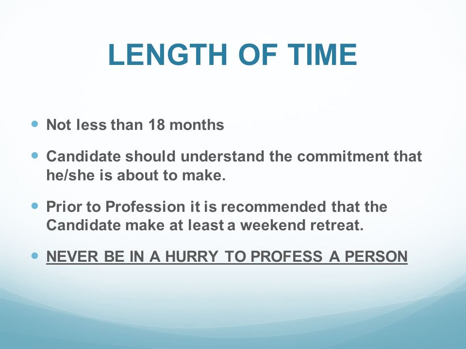 LENGTH OF TIME Not less than 18 months Candidate should understand the commitment that he/she is about to make.