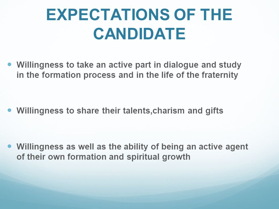 EXPECTATIONS OF THE CANDIDATE Willingness to take an active part in dialogue and study in the formation process and in the life of the fraternity Willingness to share their talents,charism and gifts Willingness as well as the ability of being an active agent of their own formation and spiritual growth