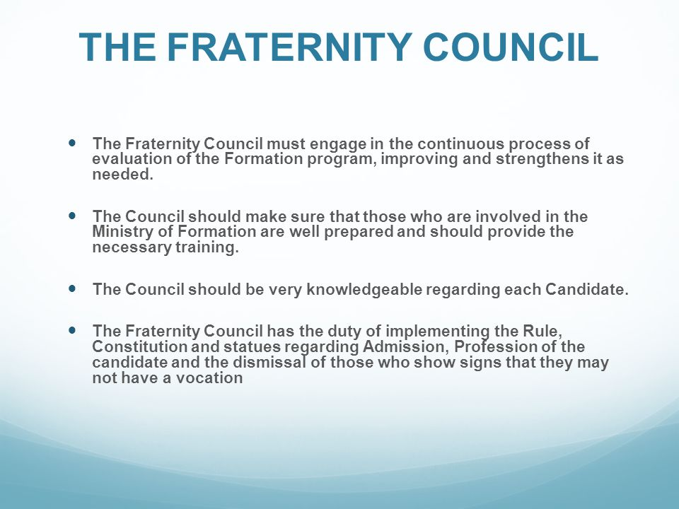 THE FRATERNITY COUNCIL The Fraternity Council must engage in the continuous process of evaluation of the Formation program, improving and strengthens it as needed.