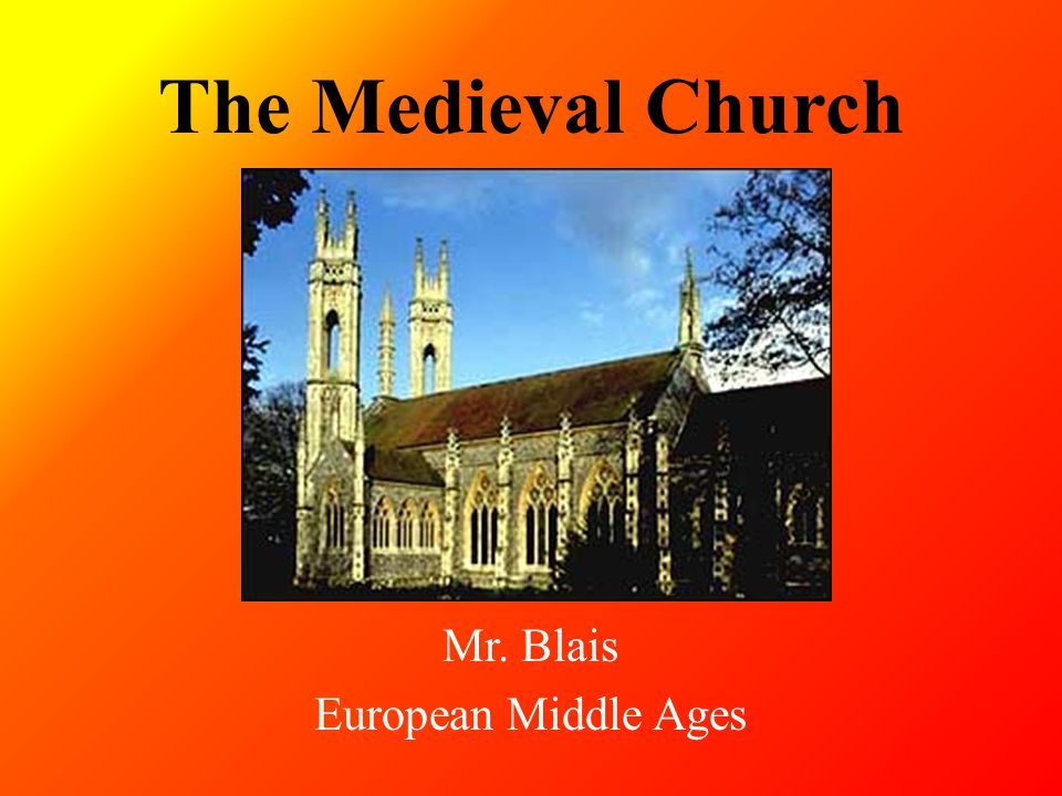 The Medieval Church Mr. Blais European Middle Ages