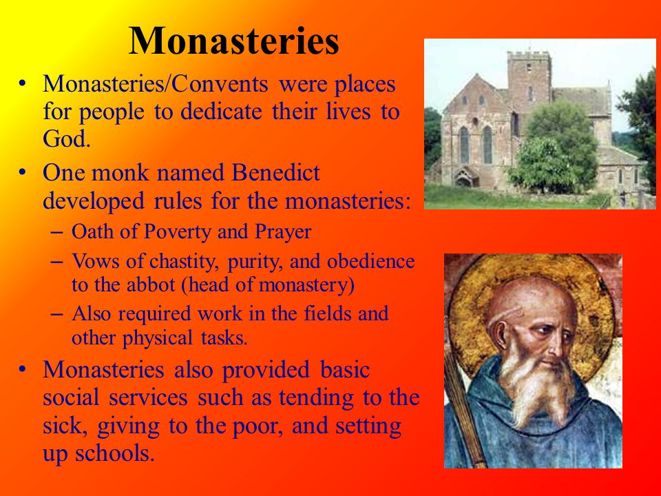 Monasteries Monasteries/Convents were places for people to dedicate their lives to God. One monk named Benedict developed rules for the monasteries: –
