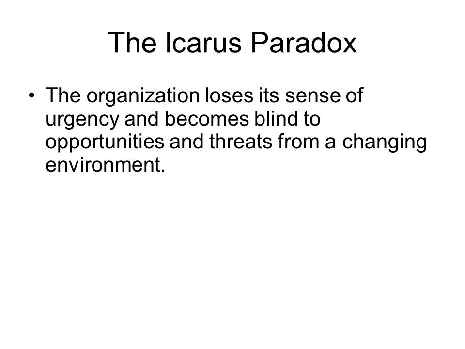The Icarus Paradox The organization loses its sense of urgency and becomes blind to opportunities and threats from a changing environment.