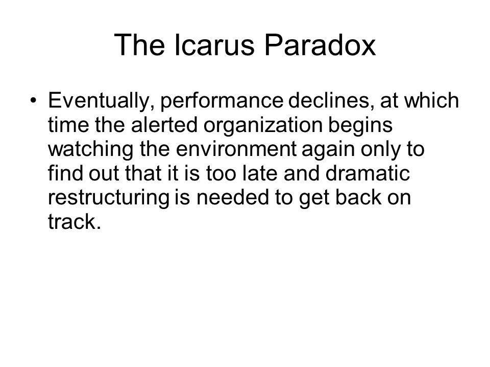 The Icarus Paradox Eventually, performance declines, at which time the alerted organization begins watching the environment again only to find out tha