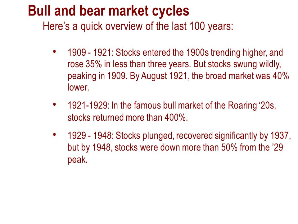 Bull and bear market cycles Here's a quick overview of the last 100 years: 1909 - 1921: Stocks entered the 1900s trending higher, and rose 35% in less than three years.