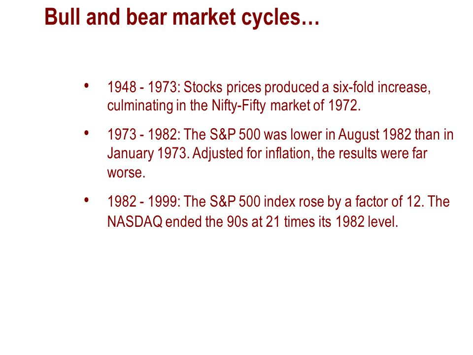 Bull and bear market cycles… 1948 - 1973: Stocks prices produced a six-fold increase, culminating in the Nifty-Fifty market of 1972.