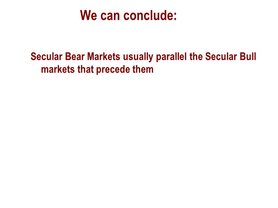 We can conclude: Secular Bear Markets usually parallel the Secular Bull markets that precede them