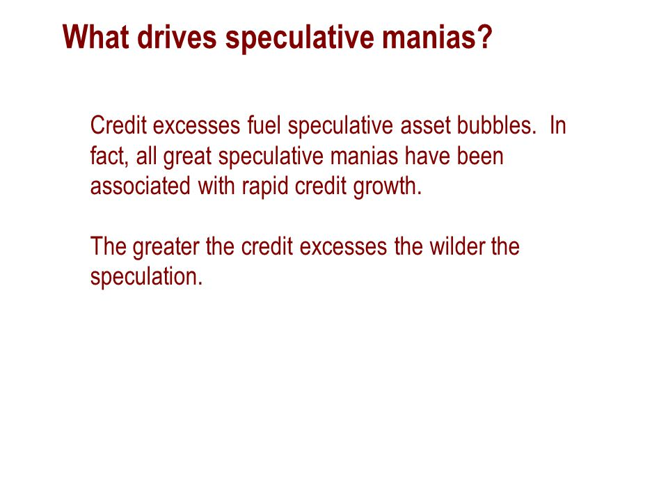 What drives speculative manias. Credit excesses fuel speculative asset bubbles.