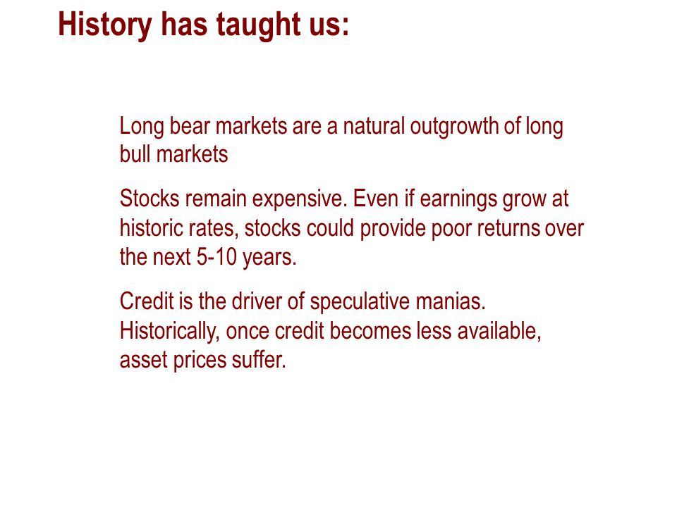 History has taught us: Long bear markets are a natural outgrowth of long bull markets Stocks remain expensive. Even if earnings grow at historic rates