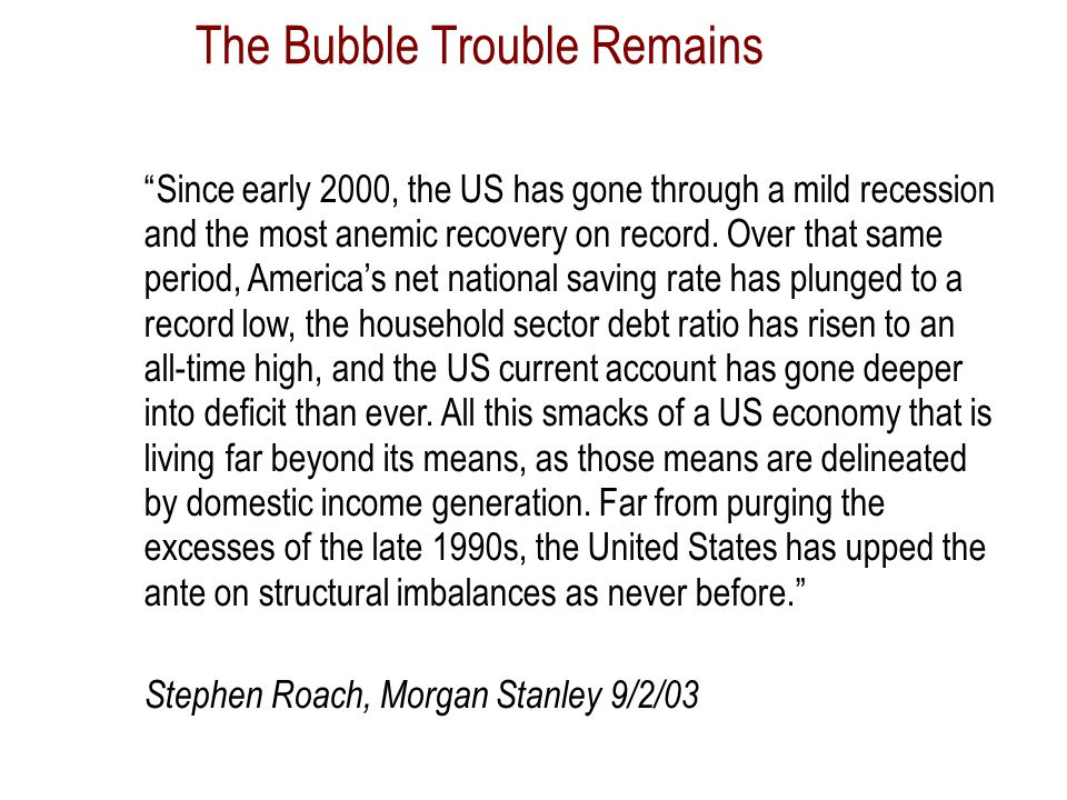 The Bubble Trouble Remains Since early 2000, the US has gone through a mild recession and the most anemic recovery on record.