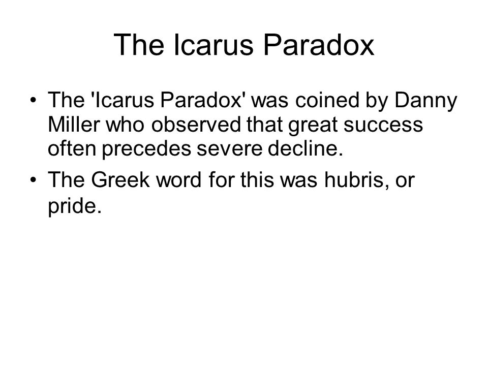 The Icarus Paradox The 'Icarus Paradox' was coined by Danny Miller who observed that great success often precedes severe decline. The Greek word for t