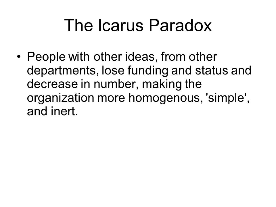 The Icarus Paradox People with other ideas, from other departments, lose funding and status and decrease in number, making the organization more homog