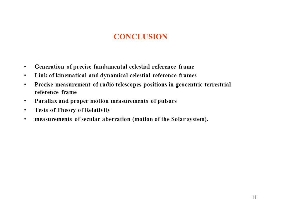 11 CONCLUSION Generation of precise fundamental celestial reference frame Link of kinematical and dynamical celestial reference frames Precise measurement of radio telescopes positions in geocentric terrestrial reference frame Parallax and proper motion measurements of pulsars Tests of Theory of Relativity measurements of secular aberration (motion of the Solar system).