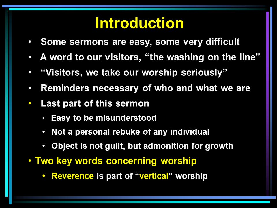 Introduction Some sermons are easy, some very difficult A word to our visitors, the washing on the line Visitors, we take our worship seriously Reminders necessary of who and what we are Last part of this sermon Easy to be misunderstood Not a personal rebuke of any individual Object is not guilt, but admonition for growth Two key words concerning worship Reverence is part of vertical worship